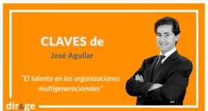 Claves de José Aguilar: 'El talento en las organizaciones multigeneracionales'